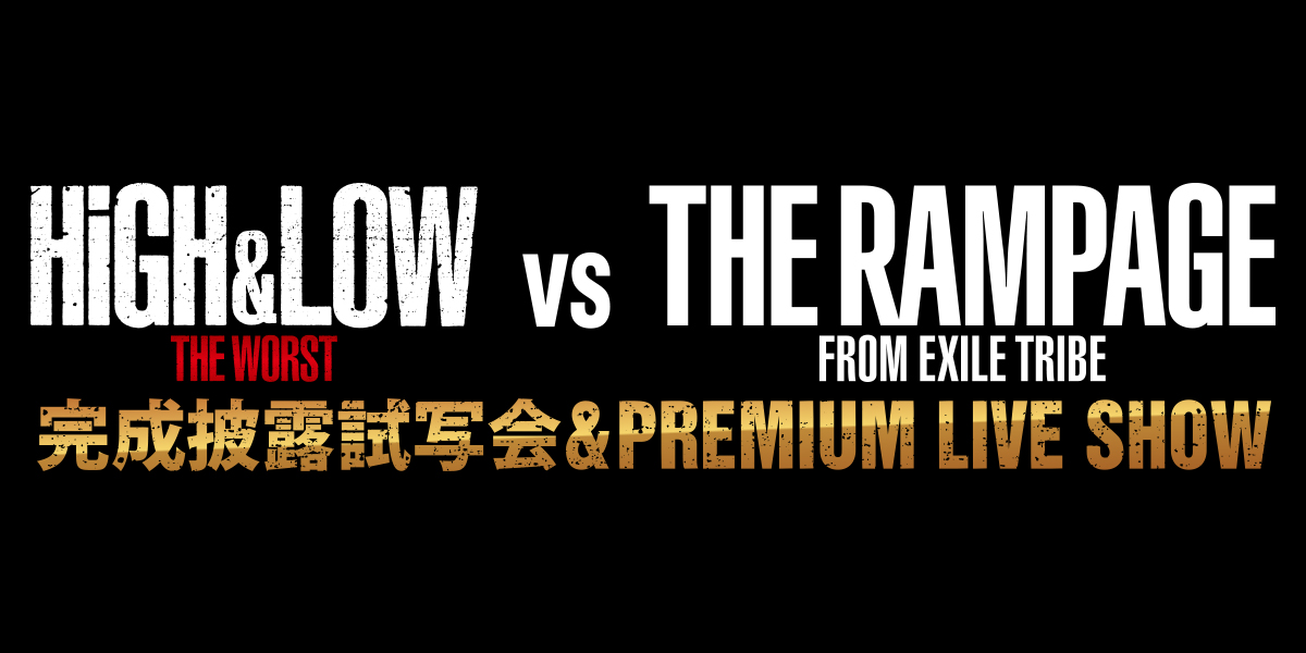 HiGH&LOW THE WORST VS THE RAMPAGE 完成披露試写会&PREMIUM LIVE SHOW